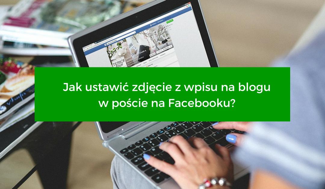 Jak ustawić zdjęcie z wpisu na blogu w poście na Facebooku?