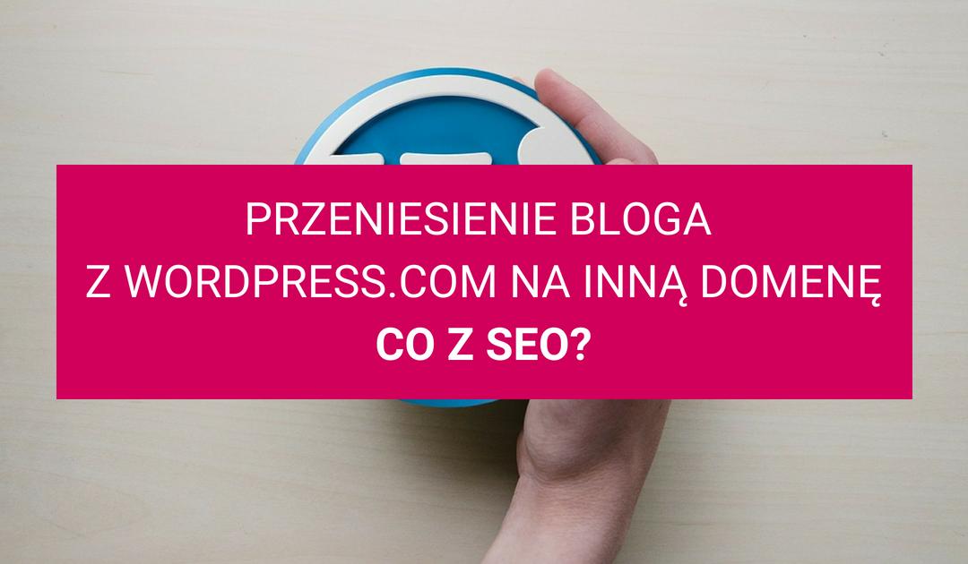 Przeniesienie bloga z WordPress.com na własną domenę i serwer – co z SEO?